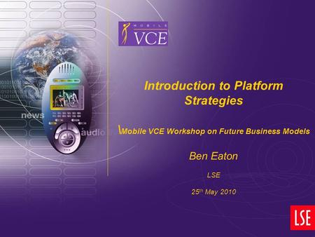 Www.mobilevce.com © 2007 Mobile VCE Introduction to Platform Strategies \ Mobile VCE Workshop on Future Business Models Ben Eaton LSE 25 th May 2010.