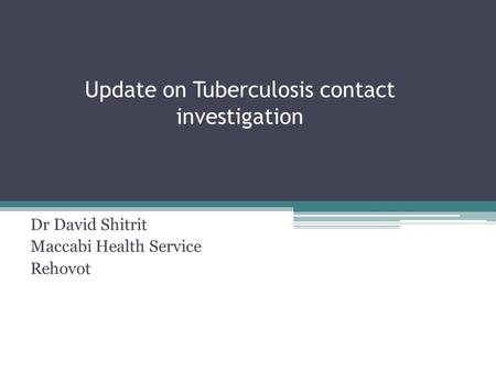 Update on Tuberculosis contact investigation Dr David Shitrit Maccabi Health Service Rehovot.