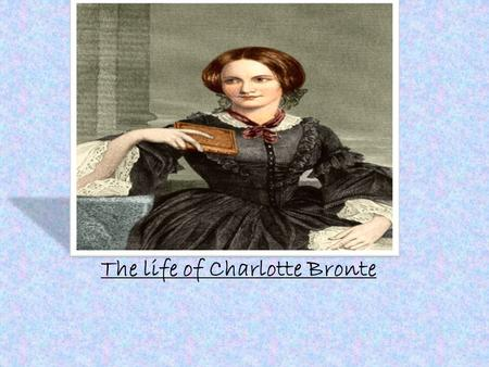 The life of Charlotte Bronte. *Born April 21, 1816 in Yorkshire, England. *Third of Six Children (oldest of the three Bronte sisters) *At age four the.