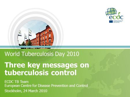 Three key messages on tuberculosis control World Tuberculosis Day 2010 ECDC TB Team European Centre for Disease Prevention and Control Stockholm, 24 March.
