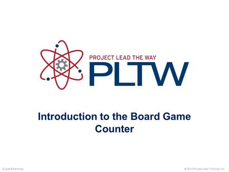 Introduction to the Board Game Counter © 2014 Project Lead The Way, Inc.Digital Electronics.