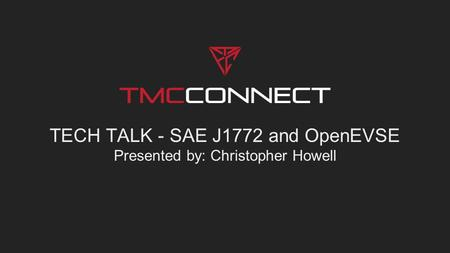TECH TALK - SAE J1772 and OpenEVSE Presented by: Christopher Howell.