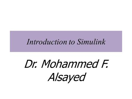 Introduction to Simulink Dr. Mohammed F. Alsayed.
