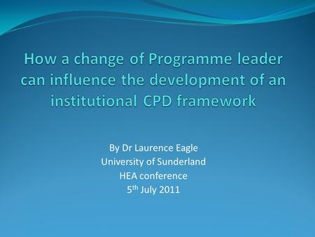 By Dr Laurence Eagle University of Sunderland HEA conference 5 th July 2011.