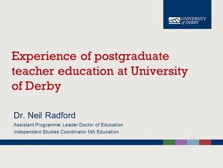 Experience of postgraduate teacher education at University of Derby Dr. Neil Radford Assistant Programme Leader Doctor of Education Independent Studies.