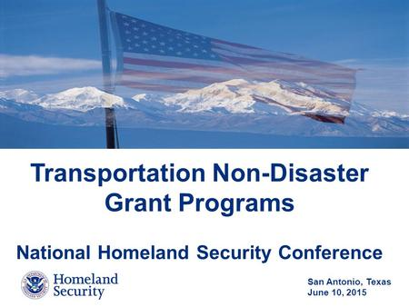Transportation Non-Disaster Grant Programs National Homeland Security Conference San Antonio, Texas June 10, 2015.