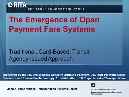 The Emergence of Open Payment Fare Systems Traditional, Card-Based, Transit Agency-Issued Approach Sponsored by the ITS Professional Capacity Building.