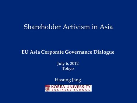 Shareholder Activism in Asia EU Asia Corporate Governance Dialogue July 6, 2012 Tokyo Hasung Jang.