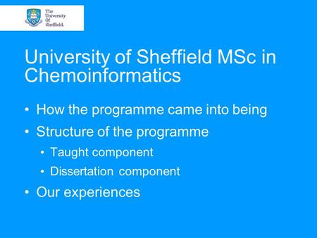University of Sheffield MSc in Chemoinformatics How the programme came into being Structure of the programme Taught component Dissertation component Our.