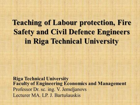 Teaching of Labour protection, Fire Safety and Civil Defence Engineers in Riga Technical University Teaching of Labour protection, Fire Safety and Civil.