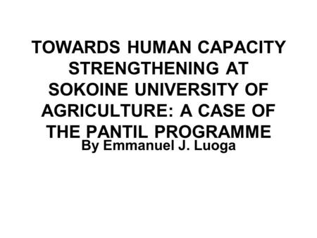 TOWARDS HUMAN CAPACITY STRENGTHENING AT SOKOINE UNIVERSITY OF AGRICULTURE: A CASE OF THE PANTIL PROGRAMME By Emmanuel J. Luoga.