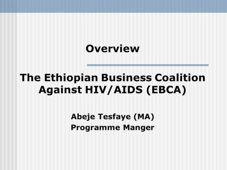 Overview The Ethiopian Business Coalition Against HIV/AIDS (EBCA) Abeje Tesfaye (MA) Programme Manger.