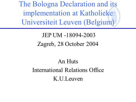 The Bologna Declaration and its implementation at Katholieke Universiteit Leuven (Belgium) JEP UM -18094-2003 Zagreb, 28 October 2004 An Huts International.