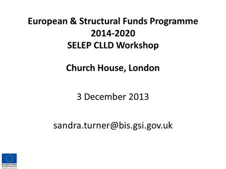 European & Structural Funds Programme 2014-2020 SELEP CLLD Workshop Church House, London 3 December 2013