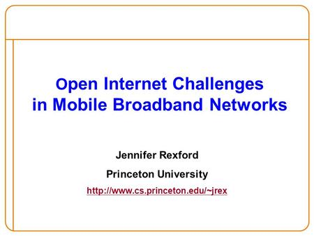 O pen Internet Challenges in Mobile Broadband Networks Jennifer Rexford Princeton University