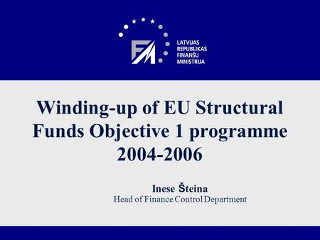 Winding-up of EU Structural Funds Objective 1 programme 2004-2006 Inese Š teina Head of Finance Control Department.