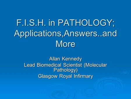 F.I.S.H. in PATHOLOGY; Applications,Answers..and More Allan Kennedy Lead Biomedical Scientist (Molecular Pathology) Glasgow Royal Infirmary.