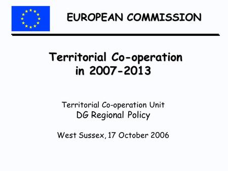 EUROPEAN COMMISSION Territorial Co-operation in 2007-2013 Territorial Co-operation in 2007-2013 Territorial Co-operation Unit DG Regional Policy West Sussex,