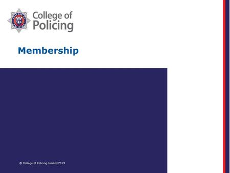 Membership © College of Policing Limited 2013. Agenda Membership of the College of Policing Progress to date and future plans Frontline champions – panel.