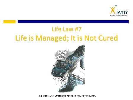 Life Law #7 Life is Managed; It is Not Cured Source: Life Strategies for Teens by Jay McGraw.