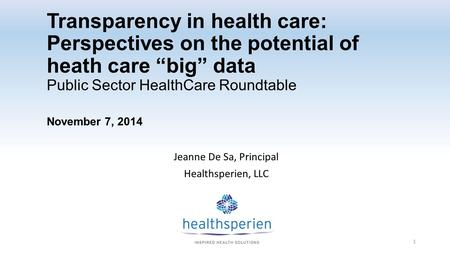 "Transparency in health care: Perspectives on the potential of heath care ""big"" data Public Sector HealthCare Roundtable November 7, 2014 Jeanne De Sa,"