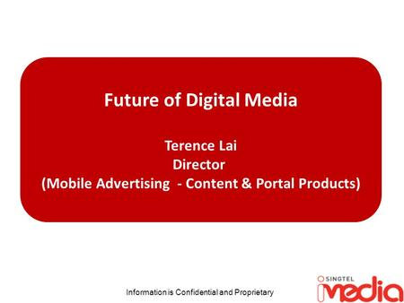 Information is Confidential and Proprietary Future of Digital Media Terence Lai Director (Mobile Advertising - Content & Portal Products)
