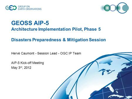 GEOSS AIP-5 Architecture Implementation Pilot, Phase 5 Disasters Preparedness & Mitigation Session Hervé Caumont - Session Lead - OGC IP Team AIP-5 Kick-off.