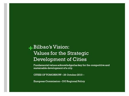 + Bilbao's Vision: Values for the Strategic Development of Cities Fundamental values acknowledged as key for the competitive and sustainable development.