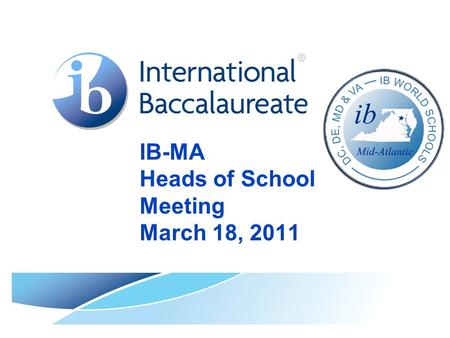 IB-MA Heads of School Meeting March 18, 2011. © International Baccalaureate Organization 2007 Mid-Atlantic IB World Schools.