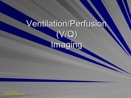 Frank P. Dawry Physx.home.comcast.net Ventilation/Perfusion (V/Q) Imaging.