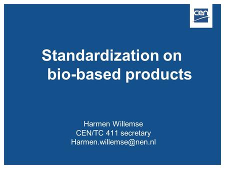 Standardization on bio-based products Harmen Willemse CEN/TC 411 secretary