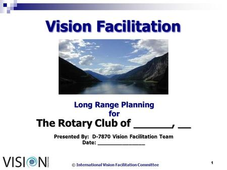 © International Vision Facilitation Committee 1 Vision Facilitation Long Range Planning for The Rotary Club of ______, __ Presented By: D-7870 Vision Facilitation.