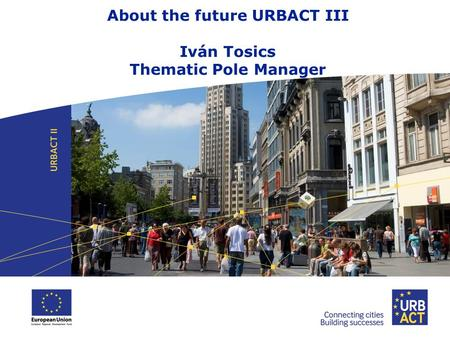 About the future URBACT III Iván Tosics Thematic Pole Manager.