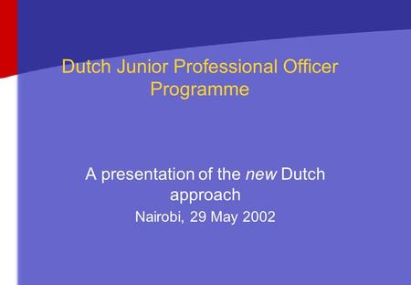 Dutch Junior Professional Officer Programme A presentation of the new Dutch approach Nairobi, 29 May 2002.