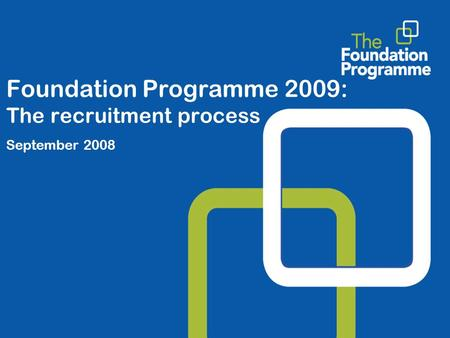 Foundation Programme 2009: The recruitment process September 2008.