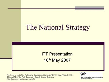 The National Strategy ITT Presentation 16 th May 2007 Produced as part of the Partnership Development Schools (PDS) Strategy Phase 3 2008- 09 (Lead PDS: