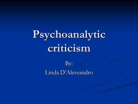 Psychoanalytic criticism By: Linda D'Alessandro. Psychoanalytic literary criticism refers to literary criticism which, in method, concept, theory, or.