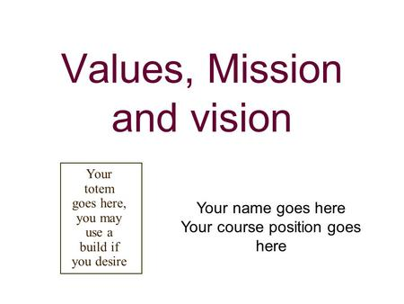Values, Mission and vision Your name goes here Your course position goes here Your totem goes here, you may use a build if you desire.