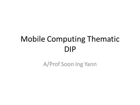 Mobile Computing Thematic DIP A/Prof Soon Ing Yann.