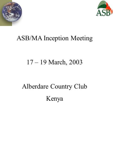 ASB/MA Inception Meeting 17 – 19 March, 2003 Alberdare Country Club Kenya.