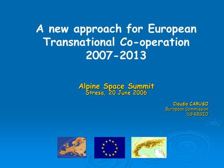 Alpine Space Summit Stresa, 20 June 2006 Claudio CARUSO European Commission DG REGIO A new approach for European Transnational Co-operation 2007-2013.