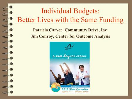 Individual Budgets: Better Lives with the Same Funding Patricia Carver, Community Drive, Inc. Jim Conroy, Center for Outcome Analysis.
