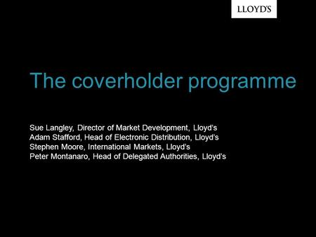 Sue Langley, Director of Market Development, Lloyd's Adam Stafford, Head of Electronic Distribution, Lloyd's Stephen Moore, International Markets, Lloyd's.