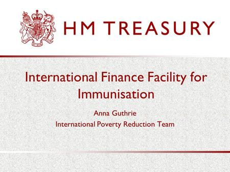International Finance Facility for Immunisation Anna Guthrie International Poverty Reduction Team.
