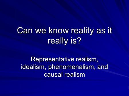 Can we know reality as it really is? Representative realism, idealism, phenomenalism, and causal realism.