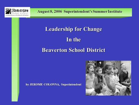 August 8, 2006 Superintendent's Summer Institute Leadership for Change In the Beaverton School District by JEROME COLONNA, Superintendent.