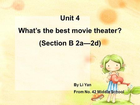 Unit 4 What's the best movie theater? (Section B 2a—2d) By Li Yan From No. 42 Middle School.
