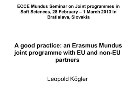 A good practice: an Erasmus Mundus joint programme with EU and non-EU partners Leopold Kögler ECCE Mundus Seminar on Joint programmes in Soft Sciences,