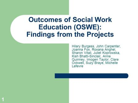 1 Outcomes of Social Work Education (OSWE): Findings from the Projects Hilary Burgess, John Carpenter, Joanna Fox, Roxana Anghel, Sharon Vitali, Juliet.