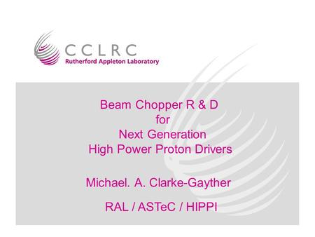 M. A. Clarke-GaytherRAL/ASTeC/HIPPI SPG development Beam Chopper R & D for Next Generation High Power Proton Drivers Michael. A. Clarke-Gayther RAL / ASTeC.